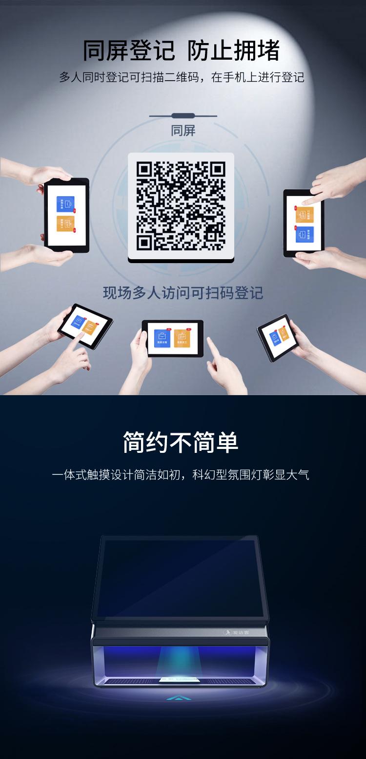 同屏登记,防止拥堵:多人同时登记可扫描二维码,在手机上进行登记。简约不简单:一体式触摸设计简洁如初,科幻型氛围灯彰显大气
